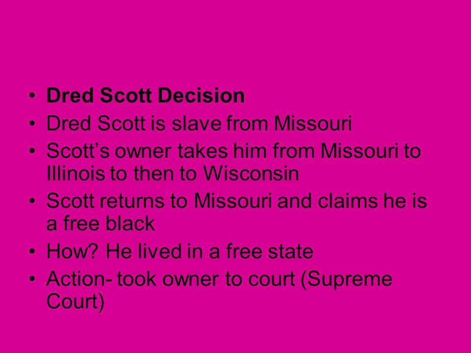 Dred Scott Decision Dred Scott is slave from Missouri Scott's owner takes him from Missouri to Illinois to then to Wisconsin Scott returns to Missouri