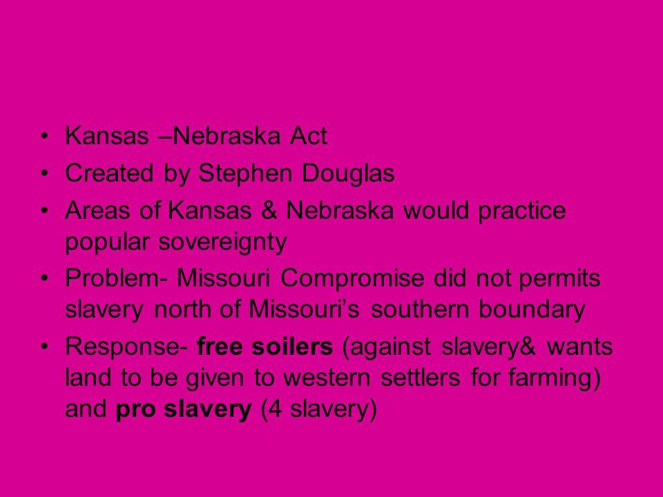 Kansas –Nebraska Act Created by Stephen Douglas Areas of Kansas & Nebraska would practice popular sovereignty Problem- Missouri Compromise did not per
