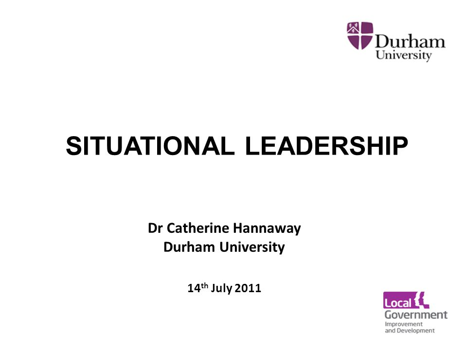 Dr Catherine Hannaway Durham University 14 th July 2011 SITUATIONAL LEADERSHIP