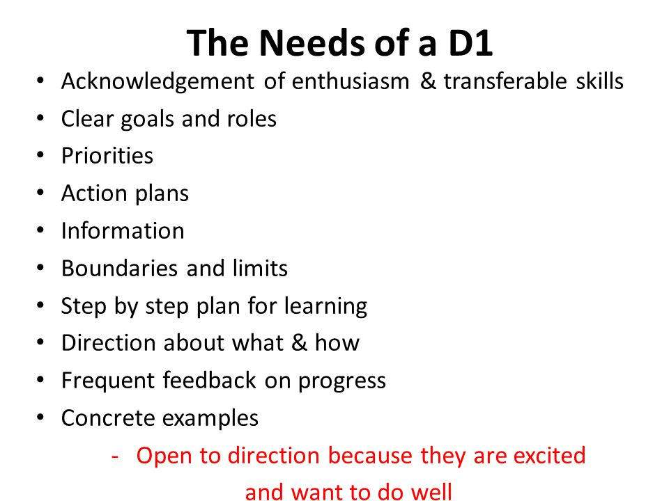 The Needs of a D1 Acknowledgement of enthusiasm & transferable skills Clear goals and roles Priorities Action plans Information Boundaries and limits Step by step plan for learning Direction about what & how Frequent feedback on progress Concrete examples -Open to direction because they are excited and want to do well