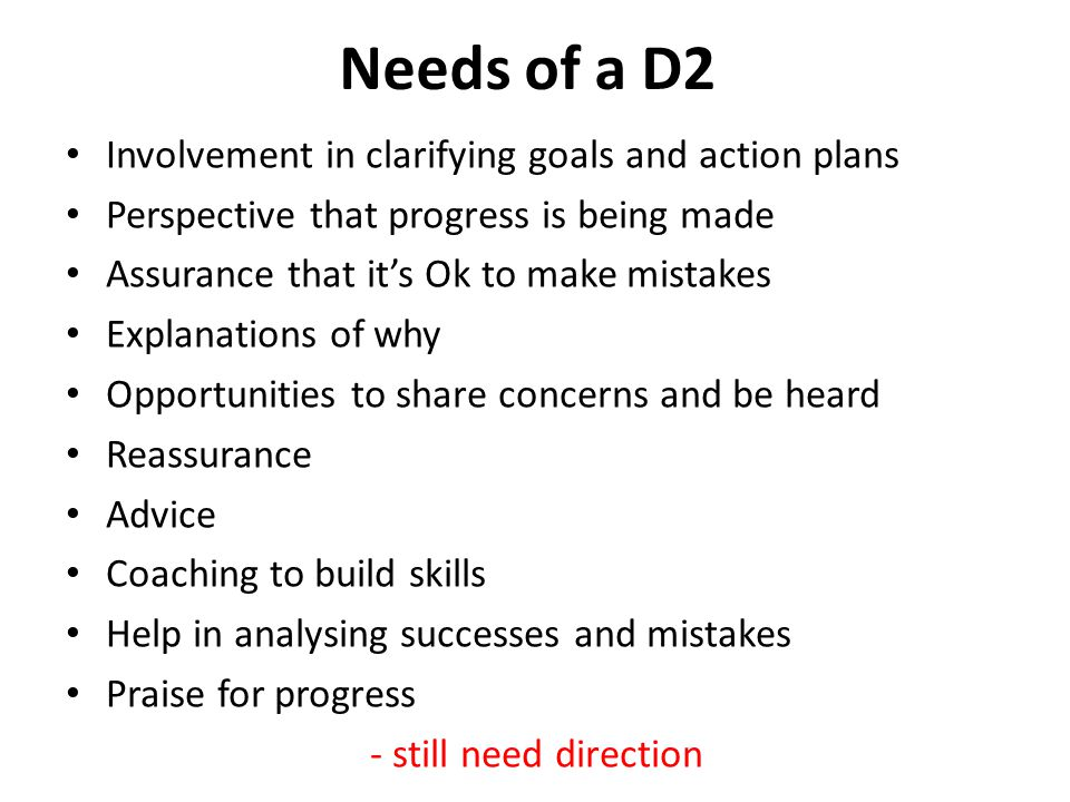 Needs of a D2 Involvement in clarifying goals and action plans Perspective that progress is being made Assurance that it's Ok to make mistakes Explanations of why Opportunities to share concerns and be heard Reassurance Advice Coaching to build skills Help in analysing successes and mistakes Praise for progress - still need direction