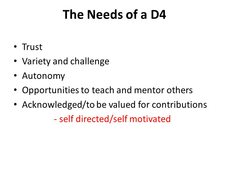 The Needs of a D4 Trust Variety and challenge Autonomy Opportunities to teach and mentor others Acknowledged/to be valued for contributions - self directed/self motivated
