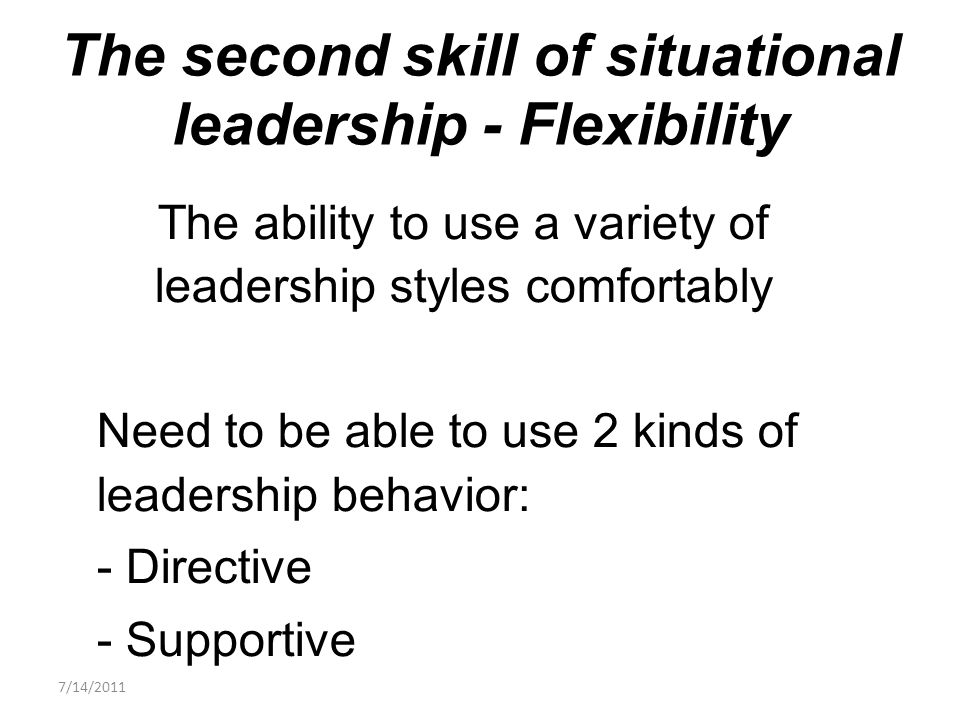 The ability to use a variety of leadership styles comfortably Need to be able to use 2 kinds of leadership behavior: - Directive - Supportive The second skill of situational leadership - Flexibility 7/14/2011