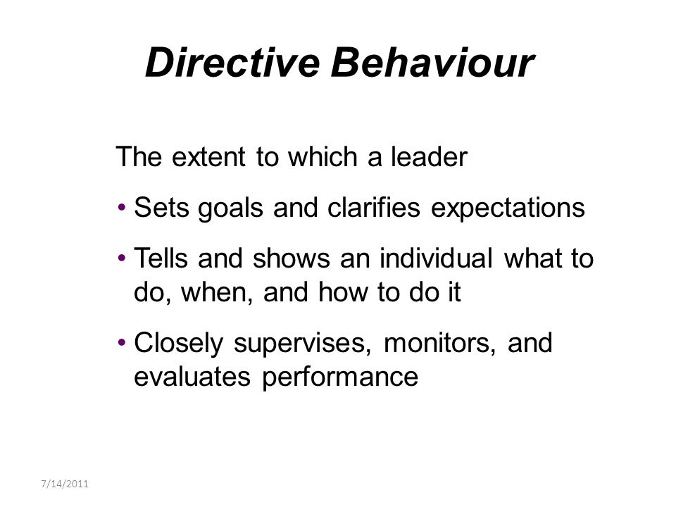 The extent to which a leader Sets goals and clarifies expectations Tells and shows an individual what to do, when, and how to do it Closely supervises, monitors, and evaluates performance Directive Behaviour 7/14/2011