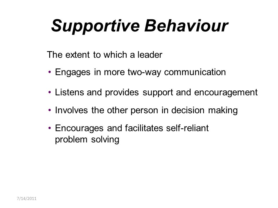 The extent to which a leader Engages in more two-way communication Listens and provides support and encouragement Involves the other person in decision making Encourages and facilitates self-reliant problem solving Supportive Behaviour 7/14/2011