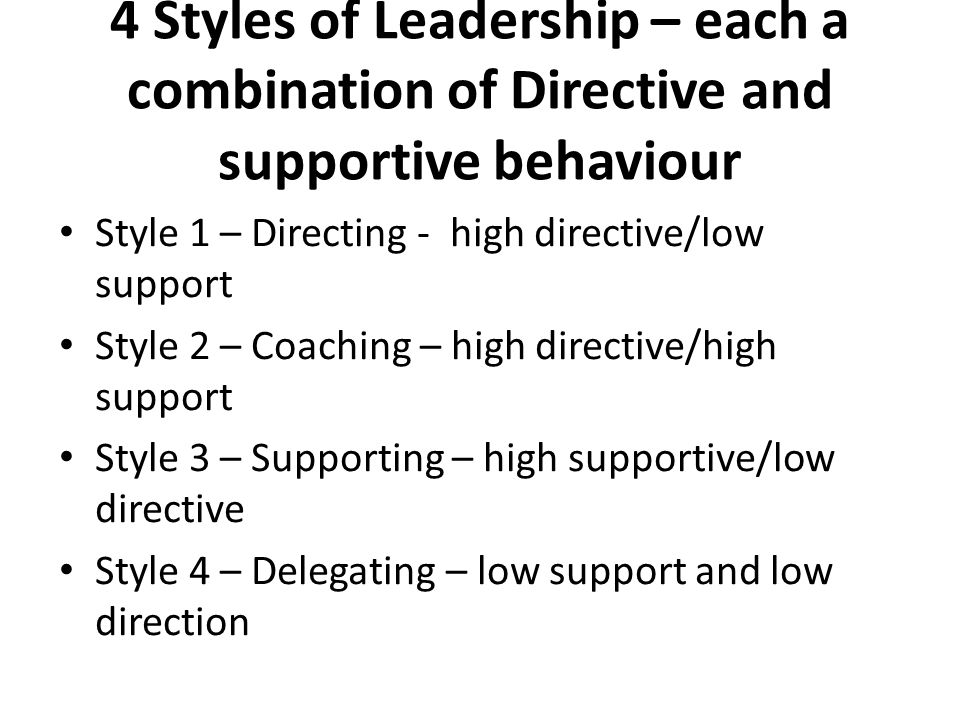 4 Styles of Leadership – each a combination of Directive and supportive behaviour Style 1 – Directing - high directive/low support Style 2 – Coaching – high directive/high support Style 3 – Supporting – high supportive/low directive Style 4 – Delegating – low support and low direction