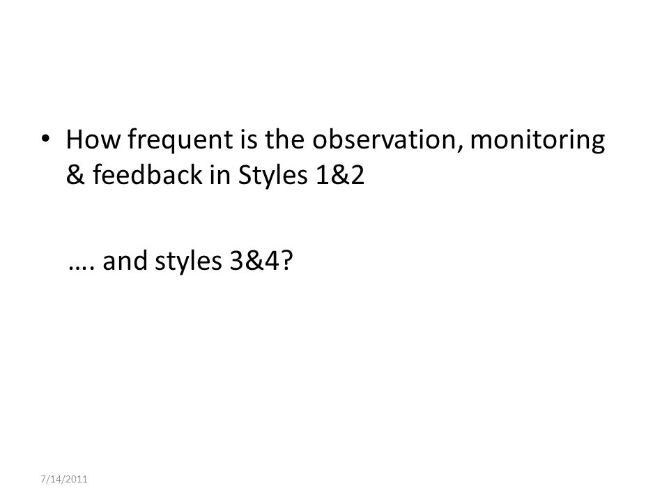 How frequent is the observation, monitoring & feedback in Styles 1&2 …. and styles 3&4 7/14/2011