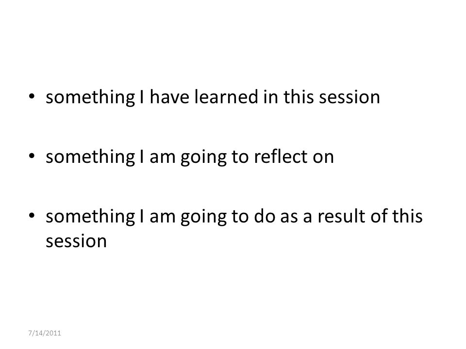 something I have learned in this session something I am going to reflect on something I am going to do as a result of this session 7/14/2011