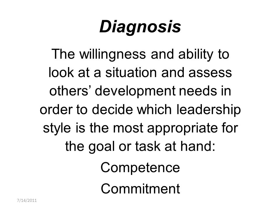 The willingness and ability to look at a situation and assess others' development needs in order to decide which leadership style is the most appropriate for the goal or task at hand: Competence Commitment Diagnosis 7/14/2011