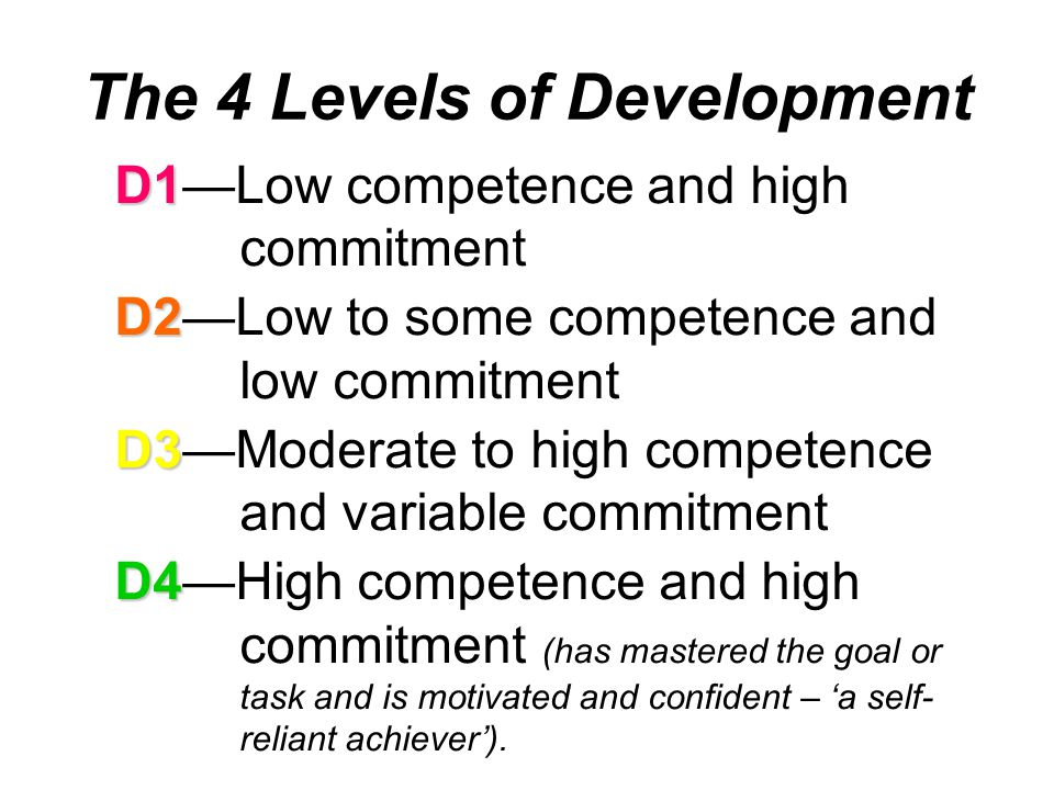 D1 D1—Low competence and high commitment D2 D2—Low to some competence and low commitment D3 D3—Moderate to high competence and variable commitment D4 D4—High competence and high commitment (has mastered the goal or task and is motivated and confident – 'a self- reliant achiever').