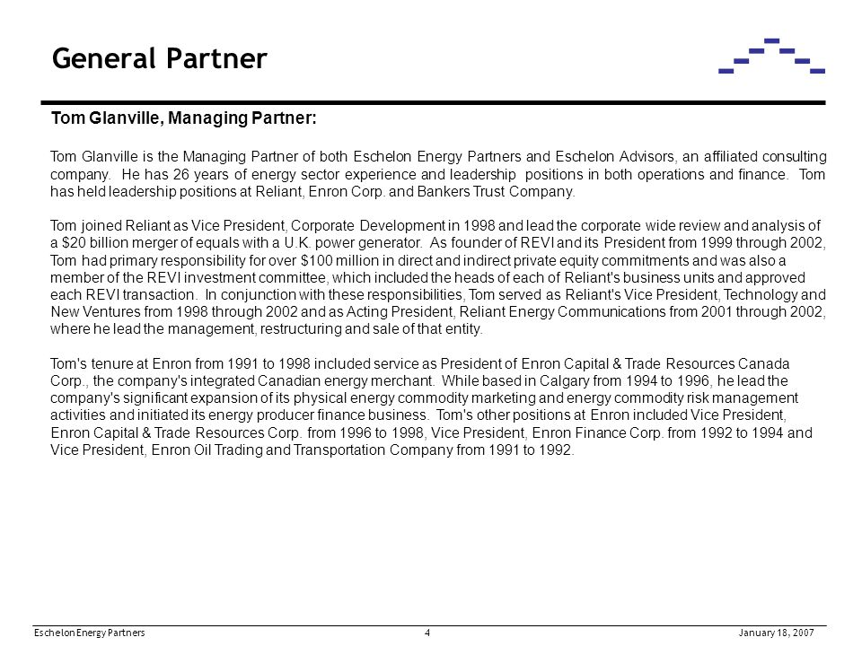 Eschelon Energy Partners 5January 18, 2007 General Partner Tom Glanville (continued): At Bankers Trust Company, Tom provided merger and acquisition advisory services to a wide variety of companies in the domestic and international natural resource sector from 1987 to 1991, serving as a vice president in 1990 and 1991.