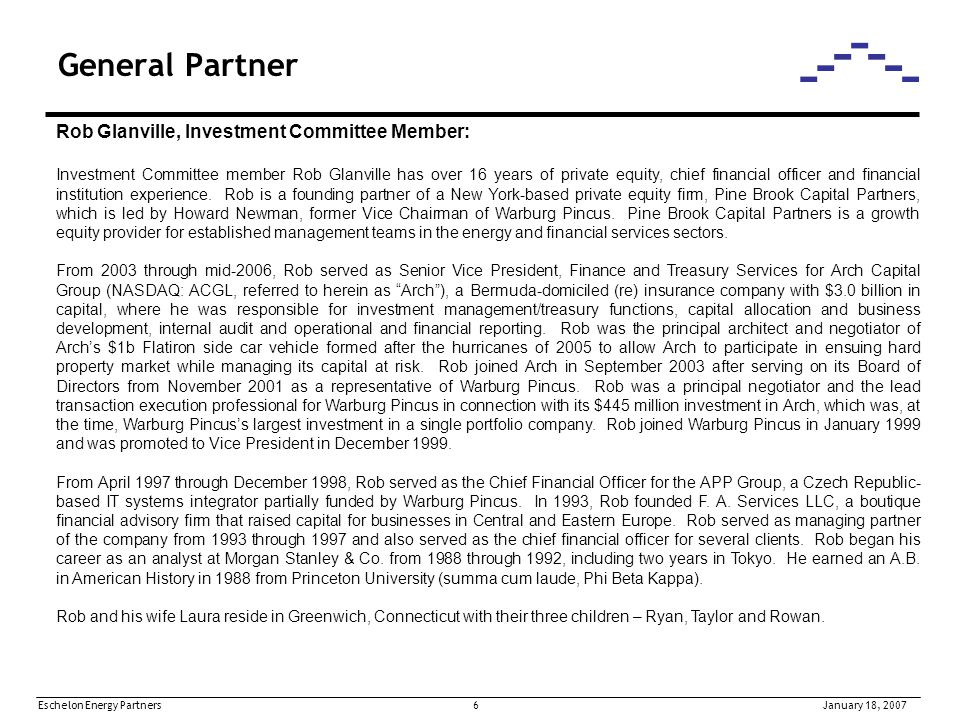 Eschelon Energy Partners 6January 18, 2007 General Partner Rob Glanville, Investment Committee Member: Investment Committee member Rob Glanville has over 16 years of private equity, chief financial officer and financial institution experience.