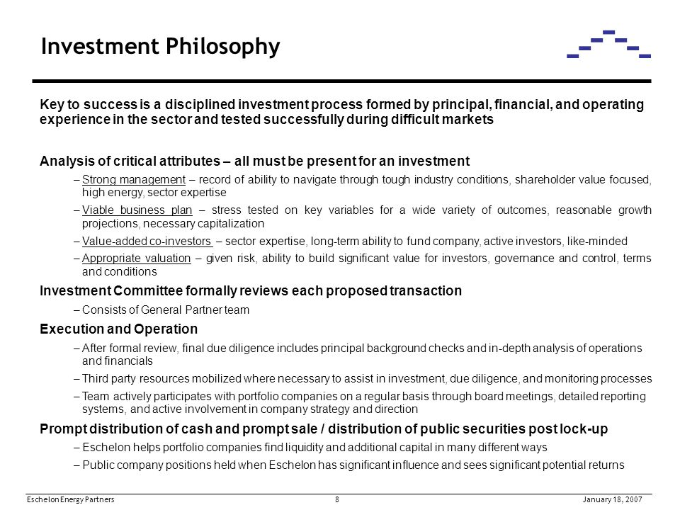 Eschelon Energy Partners 8January 18, 2007 Investment Philosophy Key to success is a disciplined investment process formed by principal, financial, and operating experience in the sector and tested successfully during difficult markets Analysis of critical attributes – all must be present for an investment –Strong management – record of ability to navigate through tough industry conditions, shareholder value focused, high energy, sector expertise –Viable business plan – stress tested on key variables for a wide variety of outcomes, reasonable growth projections, necessary capitalization –Value-added co-investors – sector expertise, long-term ability to fund company, active investors, like-minded –Appropriate valuation – given risk, ability to build significant value for investors, governance and control, terms and conditions Investment Committee formally reviews each proposed transaction –Consists of General Partner team Execution and Operation –After formal review, final due diligence includes principal background checks and in-depth analysis of operations and financials –Third party resources mobilized where necessary to assist in investment, due diligence, and monitoring processes –Team actively participates with portfolio companies on a regular basis through board meetings, detailed reporting systems, and active involvement in company strategy and direction Prompt distribution of cash and prompt sale / distribution of public securities post lock-up –Eschelon helps portfolio companies find liquidity and additional capital in many different ways –Public company positions held when Eschelon has significant influence and sees significant potential returns