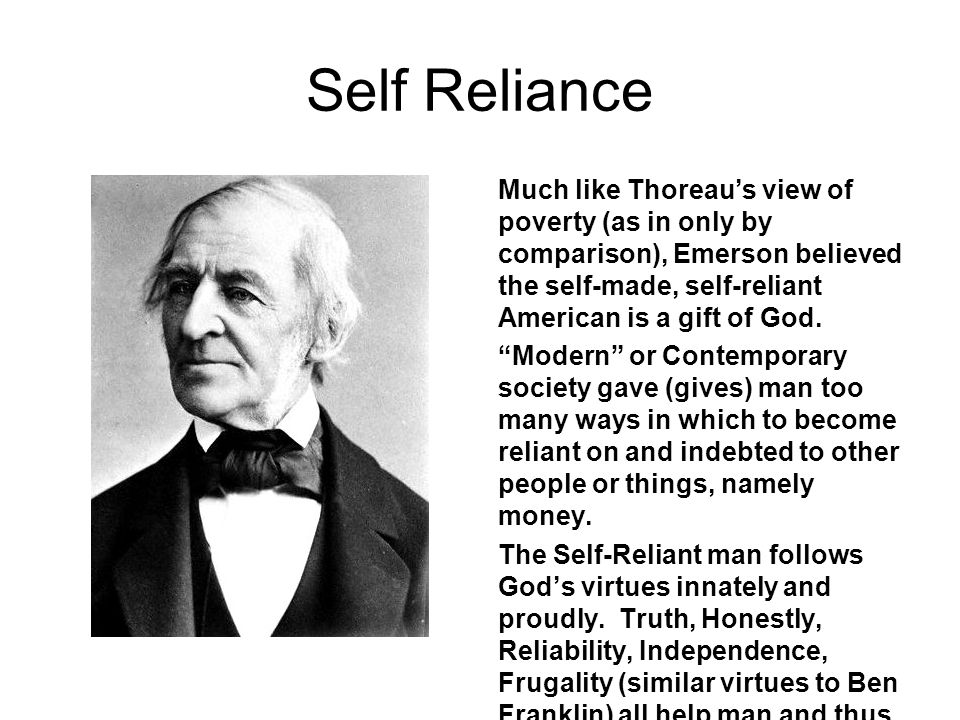 Self Reliance Much like Thoreau's view of poverty (as in only by comparison), Emerson believed the self-made, self-reliant American is a gift of God.