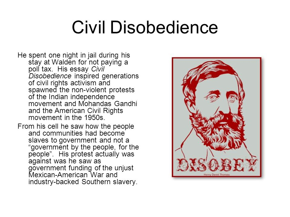 Civil Disobedience He spent one night in jail during his stay at Walden for not paying a poll tax. His essay Civil Disobedience inspired generations o