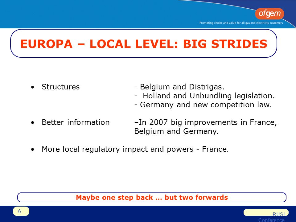 RUSI Conference 6 EUROPA – LOCAL LEVEL: BIG STRIDES Structures - Belgium and Distrigas. - Holland and Unbundling legislation. - Germany and new compet