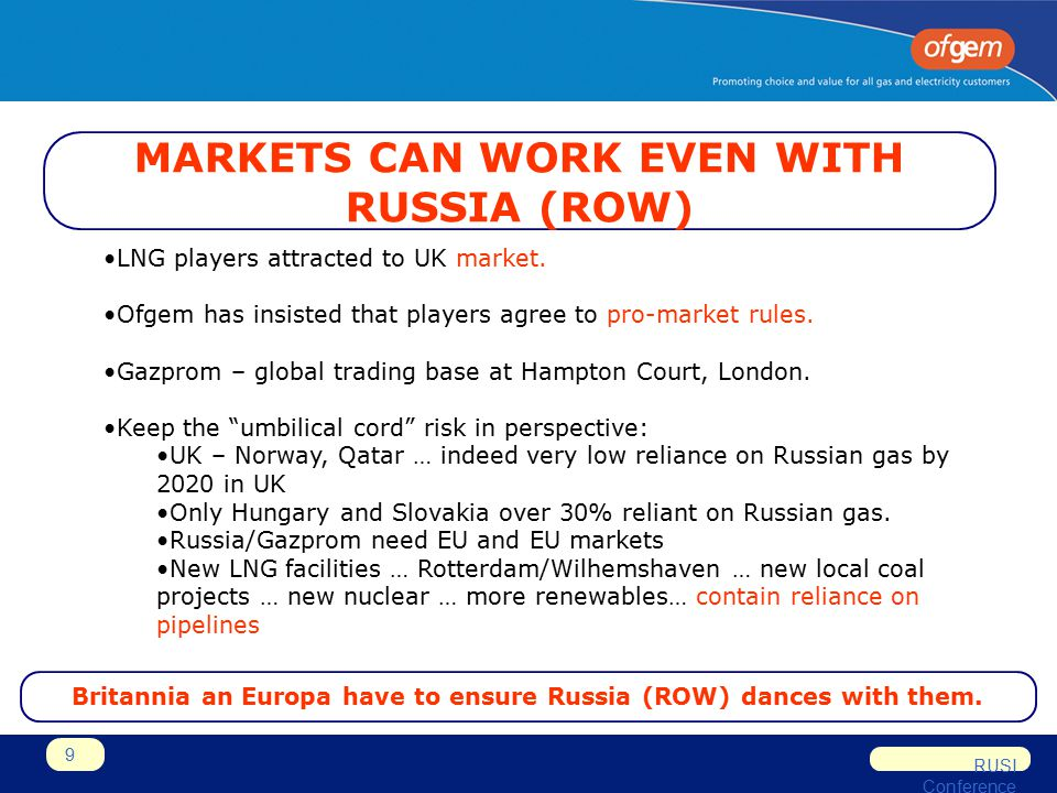 RUSI Conference 9 MARKETS CAN WORK EVEN WITH RUSSIA (ROW) LNG players attracted to UK market. Ofgem has insisted that players agree to pro-market rule