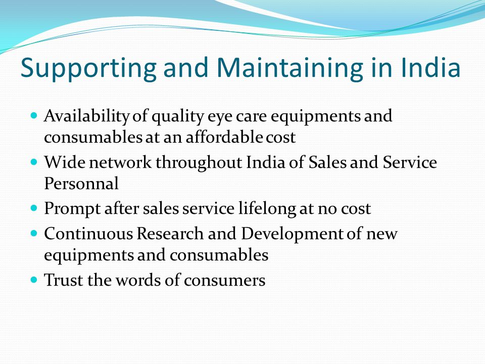 Supporting and Maintaining in India Availability of quality eye care equipments and consumables at an affordable cost Wide network throughout India of Sales and Service Personnal Prompt after sales service lifelong at no cost Continuous Research and Development of new equipments and consumables Trust the words of consumers