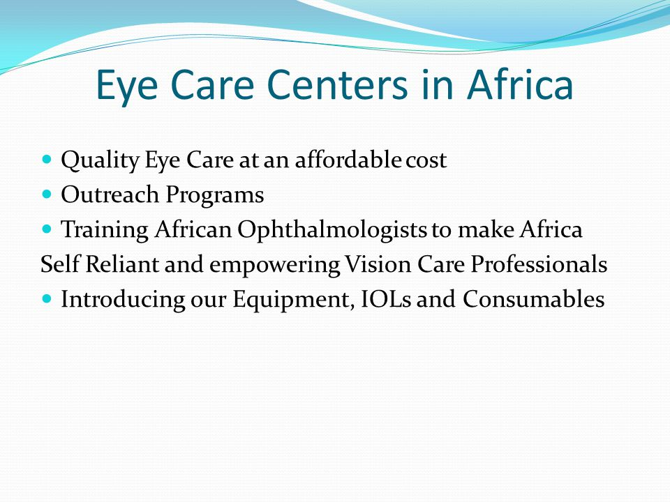 Eye Care Centers in Africa Quality Eye Care at an affordable cost Outreach Programs Training African Ophthalmologists to make Africa Self Reliant and empowering Vision Care Professionals Introducing our Equipment, IOLs and Consumables