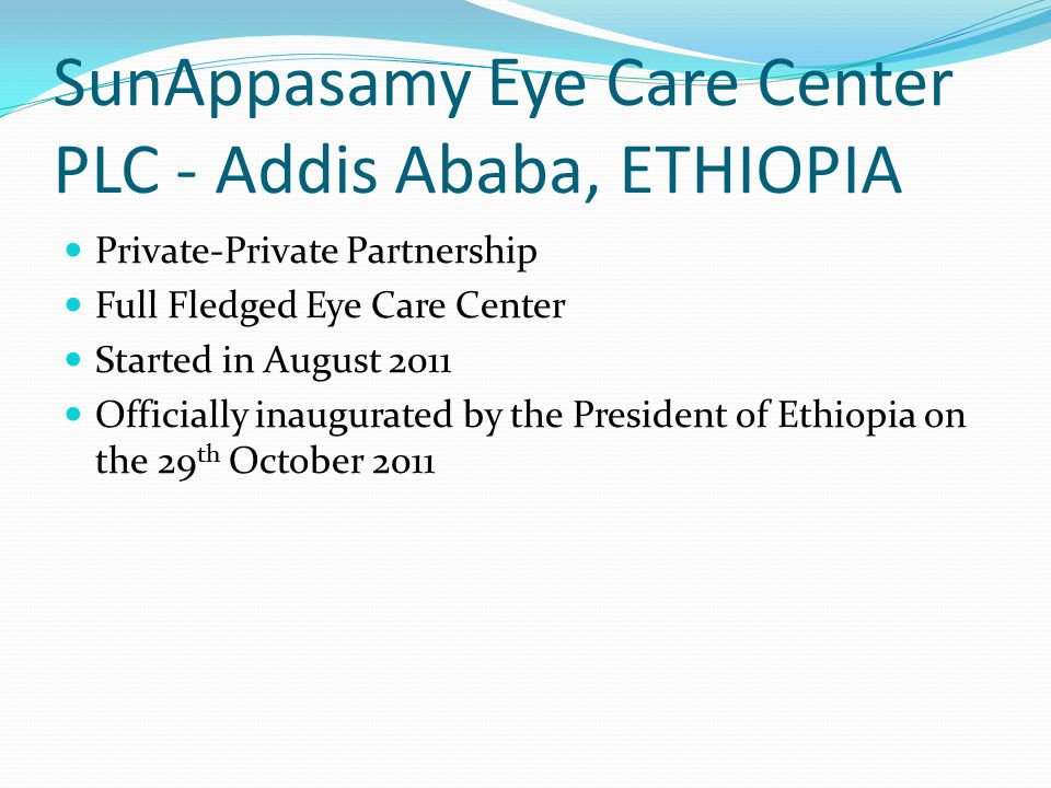 SunAppasamy Eye Care Center PLC - Addis Ababa, ETHIOPIA Private-Private Partnership Full Fledged Eye Care Center Started in August 2011 Officially inaugurated by the President of Ethiopia on the 29 th October 2011