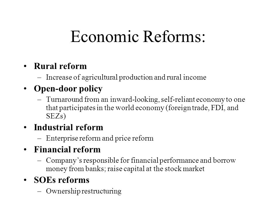 Economic Reforms: Rural reform –Increase of agricultural production and rural income Open-door policy –Turnaround from an inward-looking, self-reliant economy to one that participates in the world economy (foreign trade, FDI, and SEZs) Industrial reform –Enterprise reform and price reform Financial reform –Company's responsible for financial performance and borrow money from banks; raise capital at the stock market SOEs reforms –Ownership restructuring