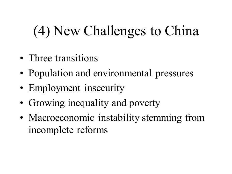 (4) New Challenges to China Three transitions Population and environmental pressures Employment insecurity Growing inequality and poverty Macroeconomic instability stemming from incomplete reforms