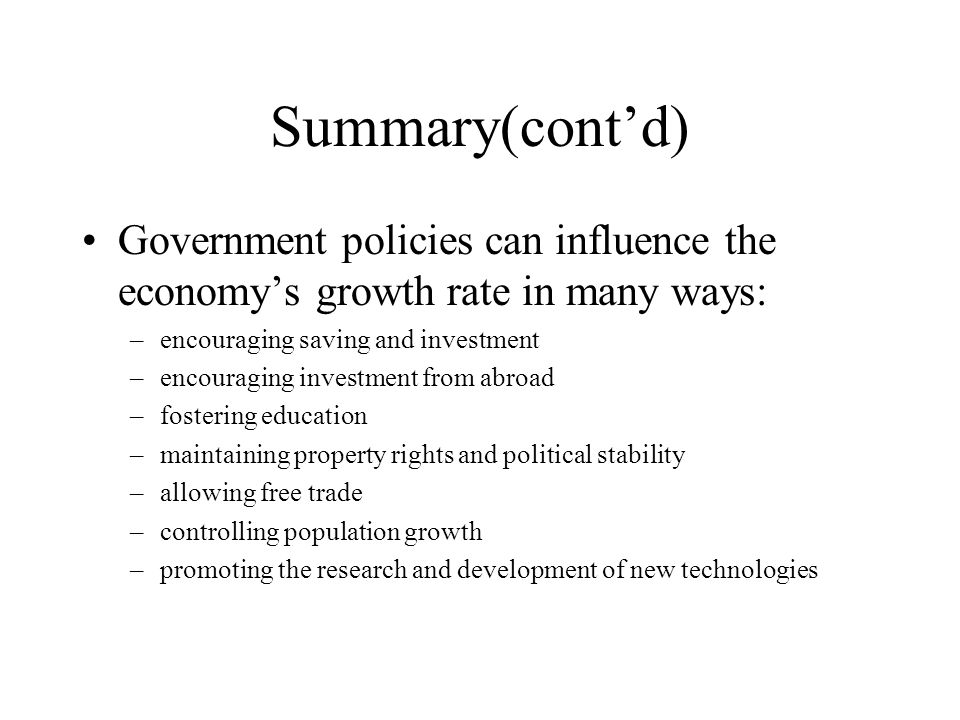 Summary(cont'd) Government policies can influence the economy's growth rate in many ways: –encouraging saving and investment –encouraging investment from abroad –fostering education –maintaining property rights and political stability –allowing free trade –controlling population growth –promoting the research and development of new technologies