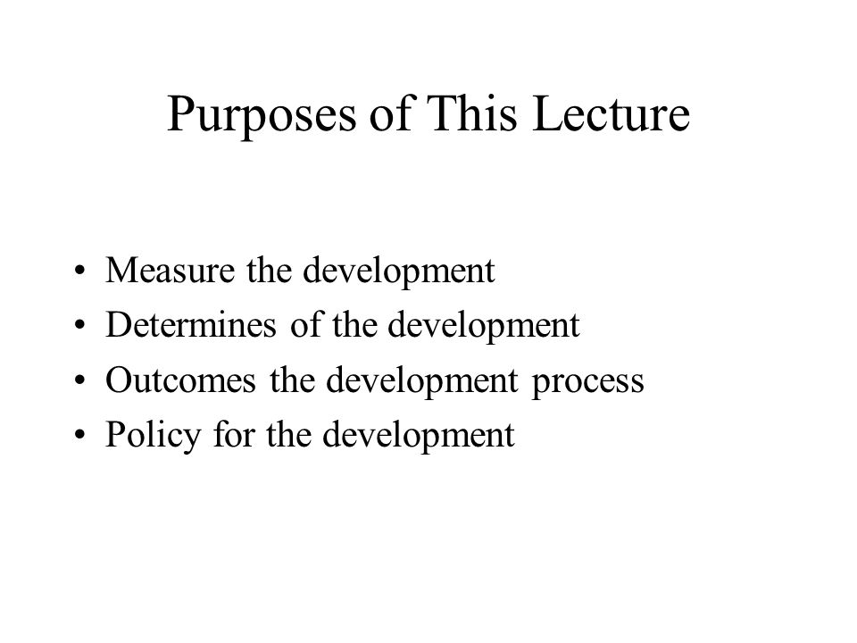 Purposes of This Lecture Measure the development Determines of the development Outcomes the development process Policy for the development