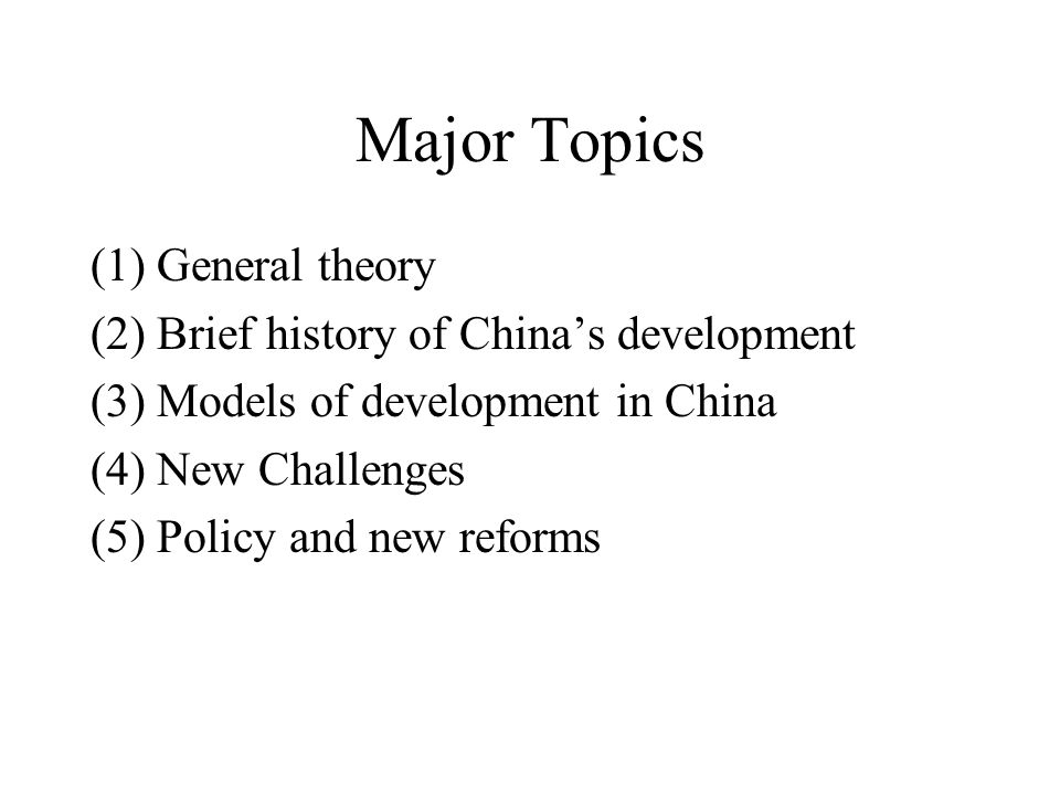 Major Topics (1) General theory (2) Brief history of China's development (3) Models of development in China (4) New Challenges (5) Policy and new reforms