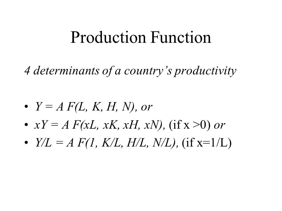 Production Function 4 determinants of a country's productivity Y = A F(L, K, H, N), or xY = A F(xL, xK, xH, xN), (if x >0) or Y/L = A F(1, K/L, H/L, N/L), (if x=1/L)
