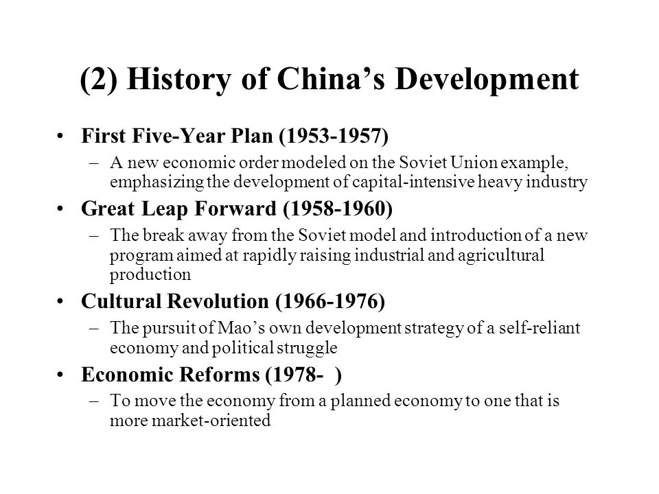 (2) History of China's Development First Five-Year Plan (1953-1957) –A new economic order modeled on the Soviet Union example, emphasizing the development of capital-intensive heavy industry Great Leap Forward (1958-1960) –The break away from the Soviet model and introduction of a new program aimed at rapidly raising industrial and agricultural production Cultural Revolution (1966-1976) –The pursuit of Mao's own development strategy of a self-reliant economy and political struggle Economic Reforms (1978- ) –To move the economy from a planned economy to one that is more market-oriented