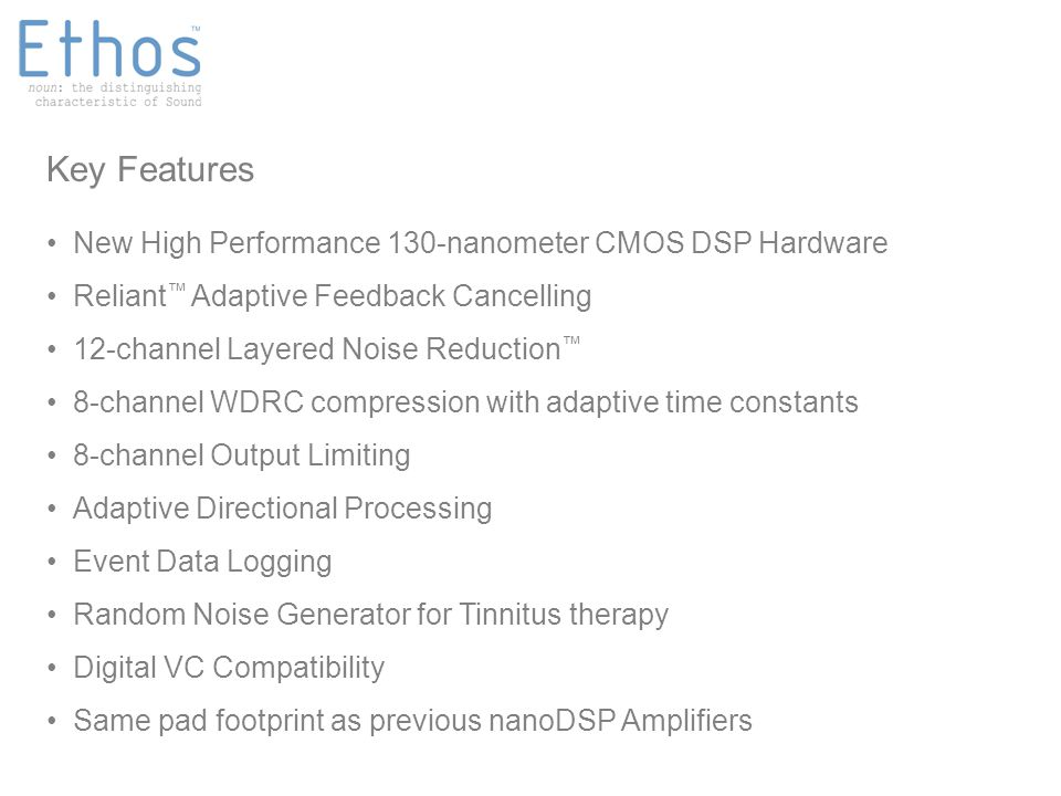 Highlights New High Performance 130-nanometer CMOS DSP Hardware Reliant ™ Adaptive Feedback Cancelling 12-channel Layered Noise Reduction ™ 8-channel WDRC compression with adaptive time constants 8-channel Output Limiting Adaptive Directional Processing Event Data Logging Random Noise Generator for Tinnitus therapy Digital VC Compatibility Same pad footprint as previous nanoDSP Amplifiers Key Features