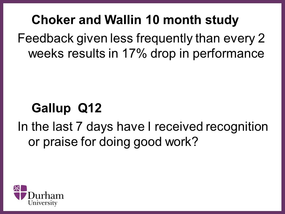 ∂ Choker and Wallin 10 month study Feedback given less frequently than every 2 weeks results in 17% drop in performance Gallup Q12 In the last 7 days have I received recognition or praise for doing good work?