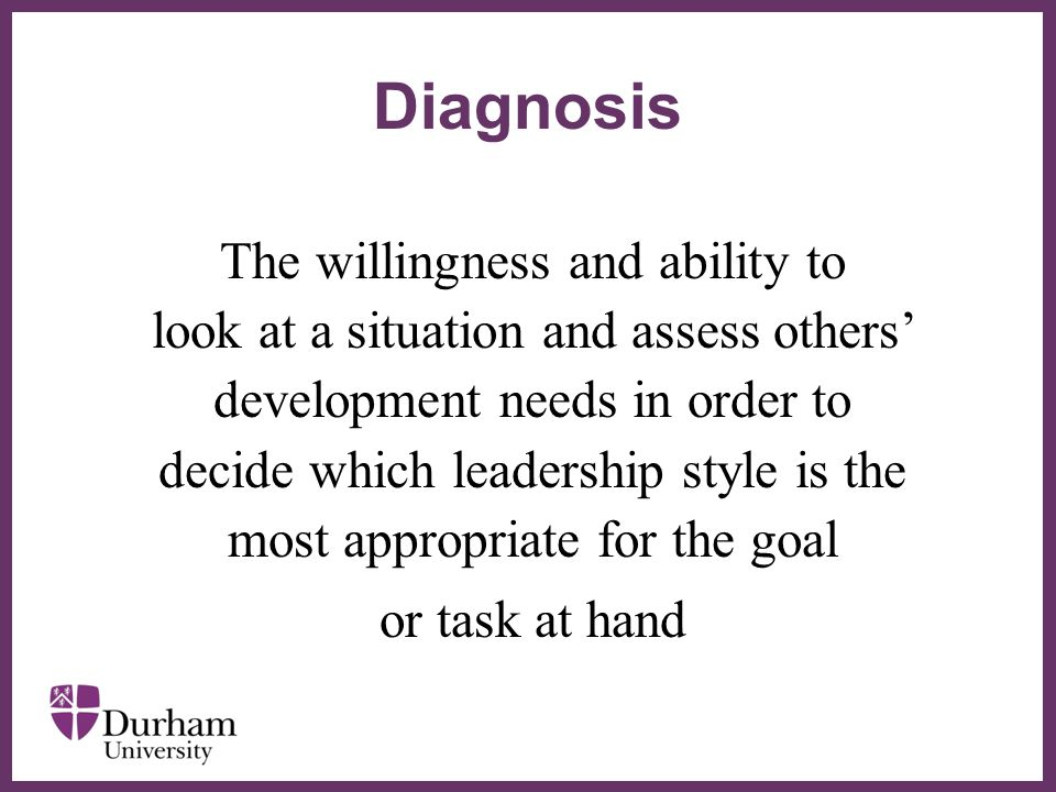 ∂ The willingness and ability to look at a situation and assess others' development needs in order to decide which leadership style is the most appropriate for the goal or task at hand Diagnosis