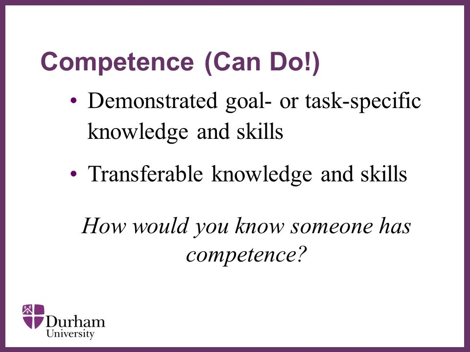 ∂ Demonstrated goal- or task-specific knowledge and skills Transferable knowledge and skills How would you know someone has competence.