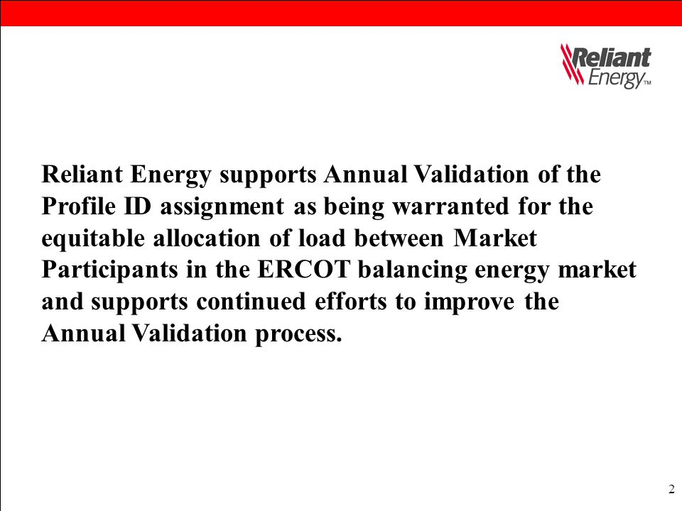 2 Reliant Energy supports Annual Validation of the Profile ID assignment as being warranted for the equitable allocation of load between Market Partic