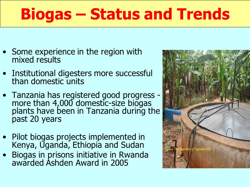 Biogas – Status and Trends Some experience in the region with mixed results Institutional digesters more successful than domestic units Tanzania has registered good progress - more than 4,000 domestic-size biogas plants have been in Tanzania during the past 20 years Pilot biogas projects implemented in Kenya, Uganda, Ethiopia and Sudan Biogas in prisons initiative in Rwanda awarded Ashden Award in 2005