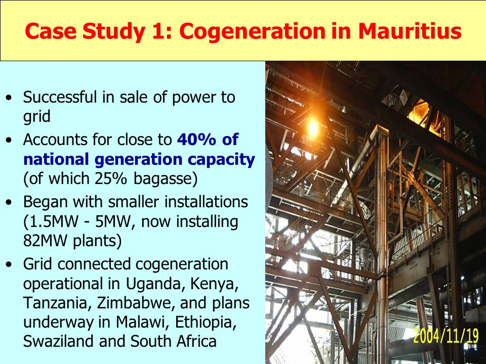Case Study 1: Cogeneration in Mauritius Successful in sale of power to grid Accounts for close to 40% of national generation capacity (of which 25% bagasse) Began with smaller installations (1.5MW - 5MW, now installing 82MW plants) Grid connected cogeneration operational in Uganda, Kenya, Tanzania, Zimbabwe, and plans underway in Malawi, Ethiopia, Swaziland and South Africa