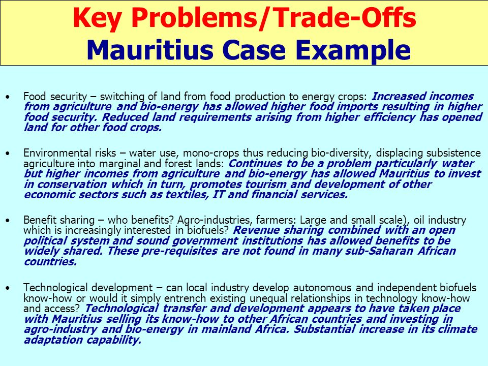 Key Problems/Trade-Offs Mauritius Case Example Food security – switching of land from food production to energy crops: Increased incomes from agriculture and bio-energy has allowed higher food imports resulting in higher food security.