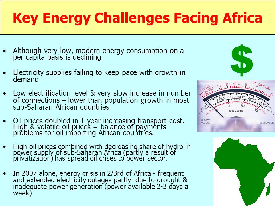 Key Energy Challenges Facing Africa Although very low, modern energy consumption on a per capita basis is declining Electricity supplies failing to keep pace with growth in demand Low electrification level & very slow increase in number of connections – lower than population growth in most sub-Saharan African countries Oil prices doubled in 1 year increasing transport cost.
