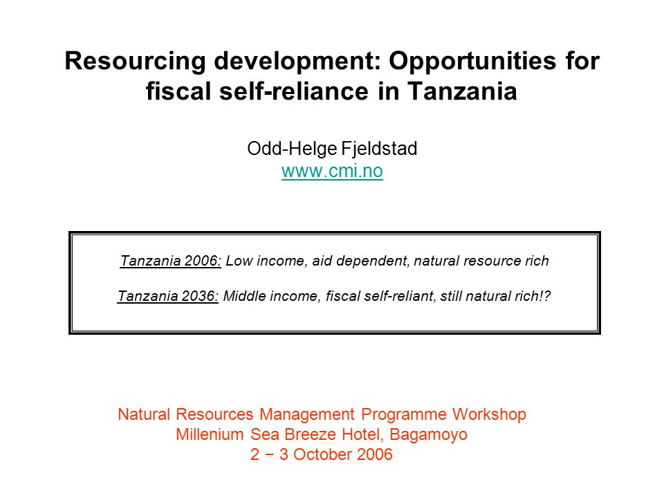 Resourcing development: Opportunities for fiscal self-reliance in Tanzania Odd-Helge Fjeldstad www.cmi.no www.cmi.no Tanzania 2006: Low income, aid dependent, natural resource rich Tanzania 2036: Middle income, fiscal self-reliant, still natural rich!.