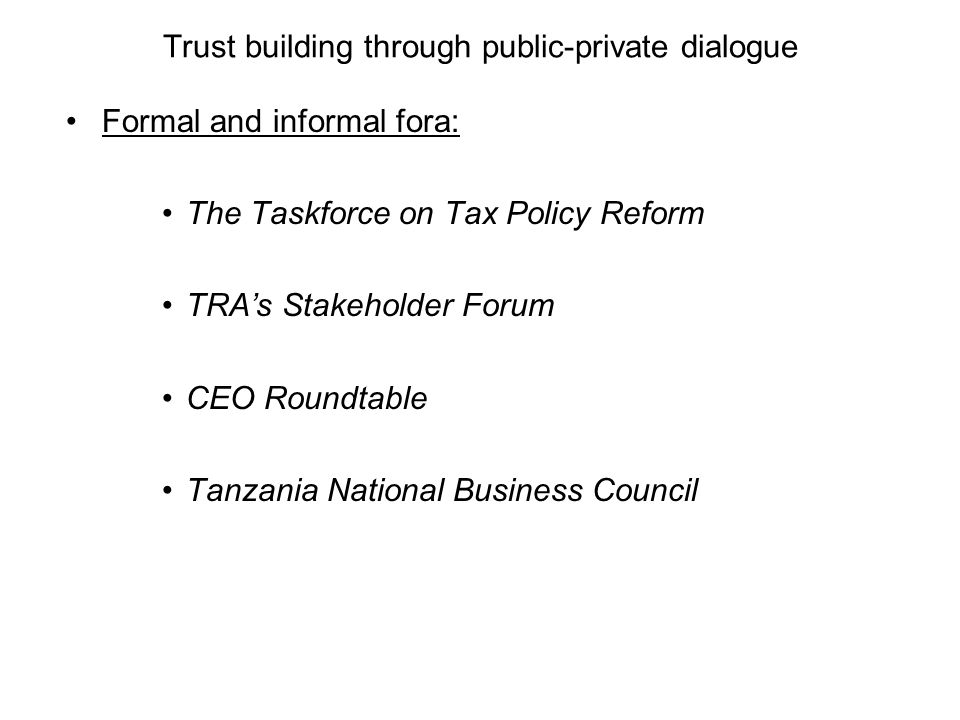 Trust building through public-private dialogue Formal and informal fora: The Taskforce on Tax Policy Reform TRA's Stakeholder Forum CEO Roundtable Tanzania National Business Council