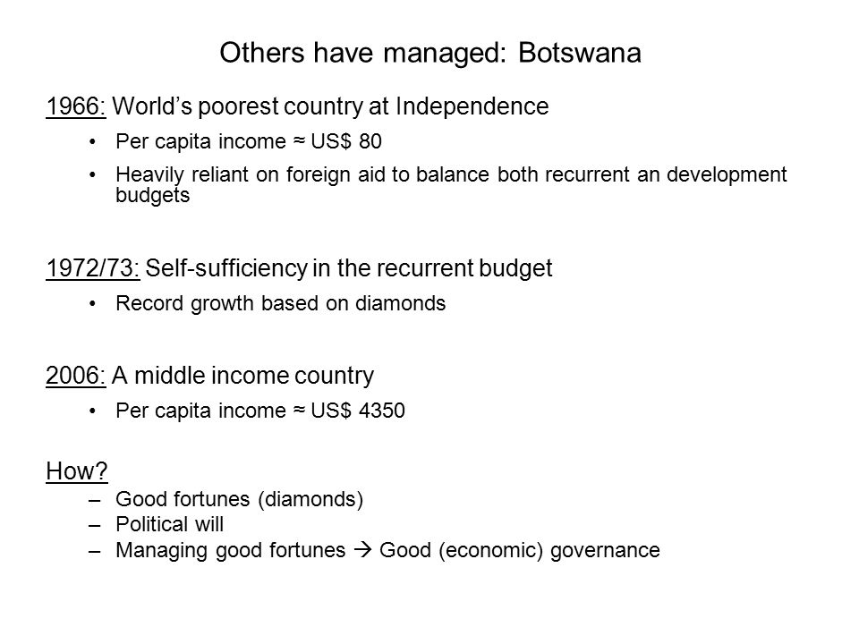 Others have managed: Botswana 1966: World's poorest country at Independence Per capita income ≈ US$ 80 Heavily reliant on foreign aid to balance both recurrent an development budgets 1972/73: Self-sufficiency in the recurrent budget Record growth based on diamonds 2006: A middle income country Per capita income ≈ US$ 4350 How.