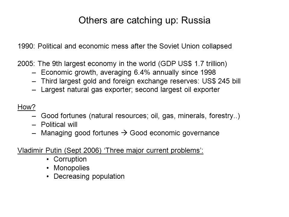 Others are catching up: Russia 1990: Political and economic mess after the Soviet Union collapsed 2005: The 9th largest economy in the world (GDP US$ 1.7 trillion) –Economic growth, averaging 6.4% annually since 1998 –Third largest gold and foreign exchange reserves: US$ 245 bill –Largest natural gas exporter; second largest oil exporter How.