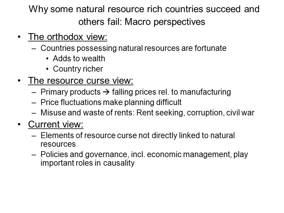 Why some natural resource rich countries succeed and others fail: Macro perspectives The orthodox view: –Countries possessing natural resources are fortunate Adds to wealth Country richer The resource curse view: –Primary products  falling prices rel.