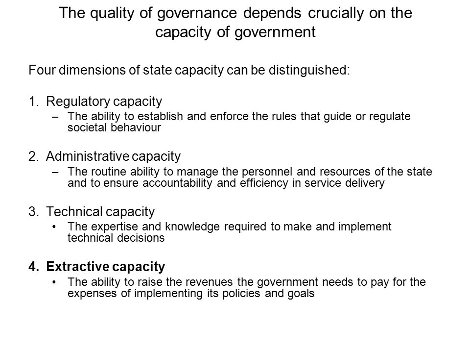 The quality of governance depends crucially on the capacity of government Four dimensions of state capacity can be distinguished: 1.Regulatory capacity –The ability to establish and enforce the rules that guide or regulate societal behaviour 2.Administrative capacity –The routine ability to manage the personnel and resources of the state and to ensure accountability and efficiency in service delivery 3.Technical capacity The expertise and knowledge required to make and implement technical decisions 4.Extractive capacity The ability to raise the revenues the government needs to pay for the expenses of implementing its policies and goals