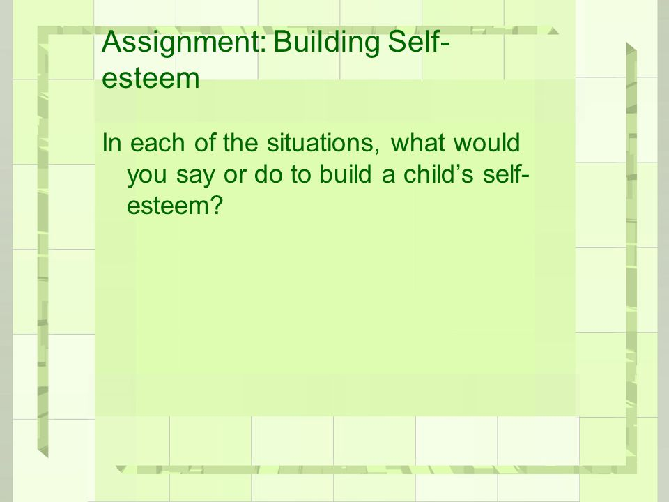 Assignment: Building Self- esteem In each of the situations, what would you say or do to build a child's self- esteem