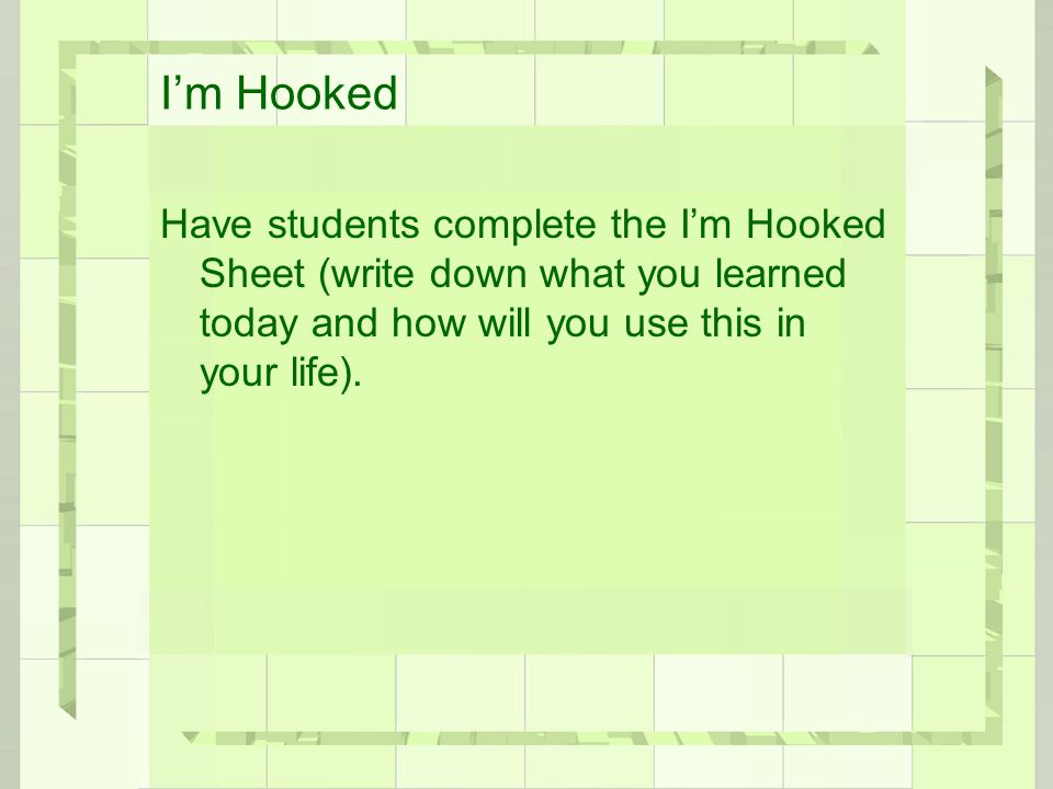 I'm Hooked Have students complete the I'm Hooked Sheet (write down what you learned today and how will you use this in your life).