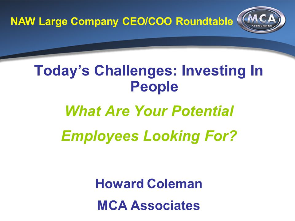 NAW Large Company CEO/COO Roundtable Today's Challenges: Investing In People What Are Your Potential Employees Looking For.