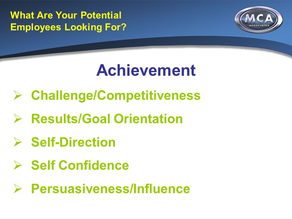 What Are Your Potential Employees Looking For? Achievement  Challenge/Competitiveness  Results/Goal Orientation  Self-Direction  Self Confidence 